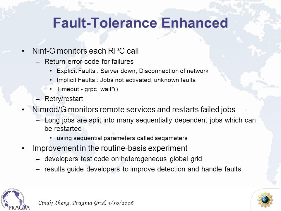 Cindy Zheng, Pragma Grid, 5/30/2006 Fault-Tolerance Enhanced Ninf-G monitors each RPC call –Return error code for failures Explicit Faults : Server down, Disconnection of network Implicit Faults : Jobs not activated, unknown faults Timeout - grpc_wait*() –Retry/restart Nimrod/G monitors remote services and restarts failed jobs –Long jobs are split into many sequentially dependent jobs which can be restarted using sequential parameters called seqameters Improvement in the routine-basis experiment –developers test code on heterogeneous global grid –results guide developers to improve detection and handle faults
