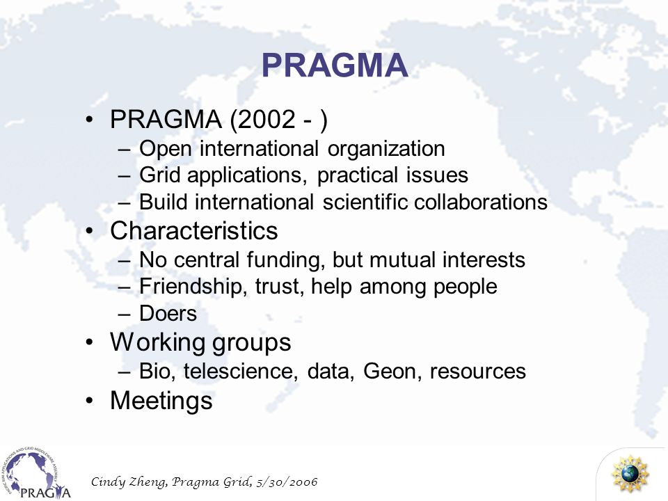 Cindy Zheng, Pragma Grid, 5/30/2006 PRAGMA PRAGMA ( ) –Open international organization –Grid applications, practical issues –Build international scientific collaborations Characteristics –No central funding, but mutual interests –Friendship, trust, help among people –Doers Working groups –Bio, telescience, data, Geon, resources Meetings