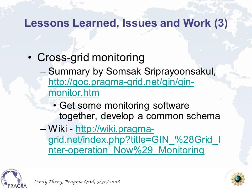 Cindy Zheng, Pragma Grid, 5/30/2006 Lessons Learned, Issues and Work (3) Cross-grid monitoring –Summary by Somsak Sriprayoonsakul,   monitor.htm   monitor.htm Get some monitoring software together, develop a common schema –Wiki -   grid.net/index.php title=GIN_%28Grid_I nter-operation_Now%29_Monitoringhttp://wiki.pragma- grid.net/index.php title=GIN_%28Grid_I nter-operation_Now%29_Monitoring