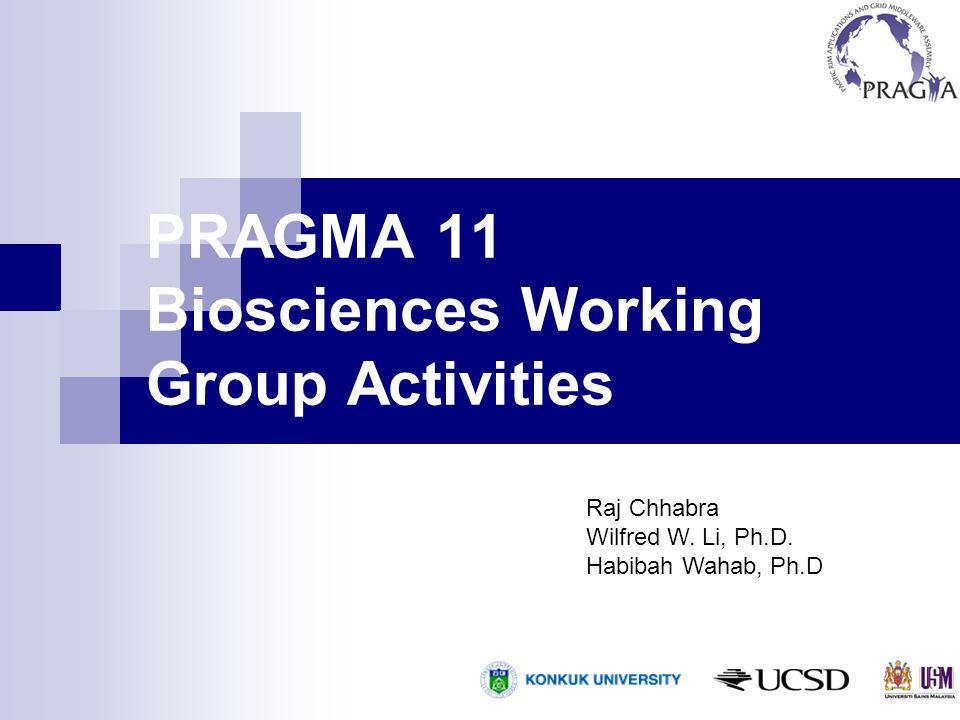 PRAGMA 11 Biosciences Working Group Activities Raj Chhabra Wilfred W. Li, Ph.D. Habibah Wahab, Ph.D