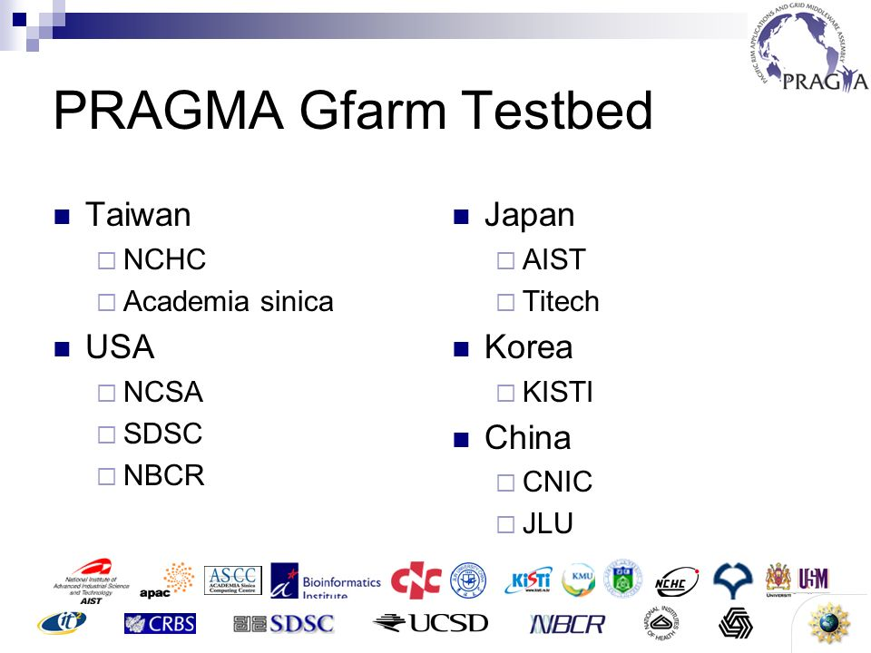 4 PRAGMA Gfarm Testbed Taiwan NCHC Academia sinica USA NCSA SDSC NBCR Japan AIST Titech Korea KISTI China CNIC JLU