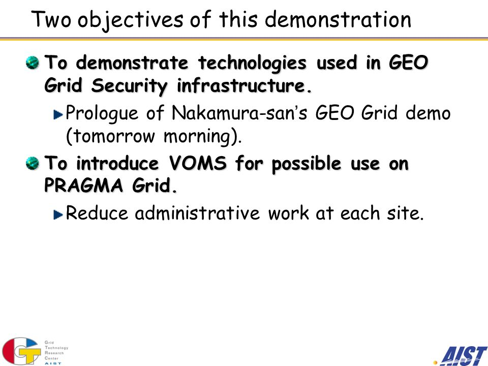 Two objectives of this demonstration To demonstrate technologies used in GEO Grid Security infrastructure.