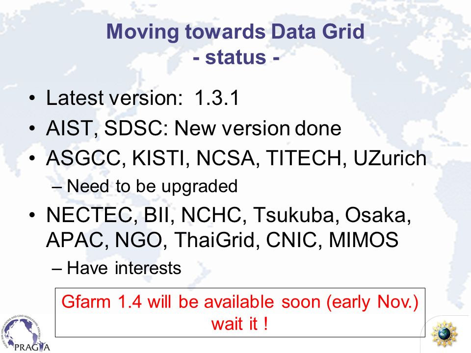 Moving towards Data Grid - status - Latest version: 1.3.1 AIST, SDSC: New version done ASGCC, KISTI, NCSA, TITECH, UZurich –Need to be upgraded NECTEC, BII, NCHC, Tsukuba, Osaka, APAC, NGO, ThaiGrid, CNIC, MIMOS –Have interests Gfarm 1.4 will be available soon (early Nov.) wait it !