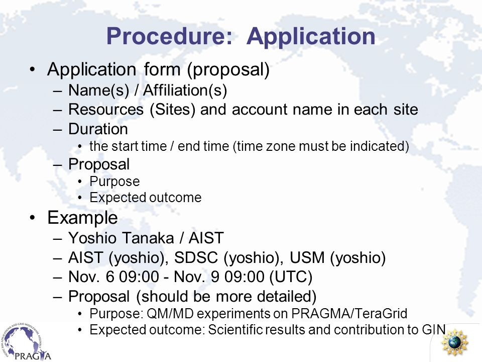 Procedure: Application Application form (proposal) –Name(s) / Affiliation(s) –Resources (Sites) and account name in each site –Duration the start time / end time (time zone must be indicated) –Proposal Purpose Expected outcome Example –Yoshio Tanaka / AIST –AIST (yoshio), SDSC (yoshio), USM (yoshio) –Nov.