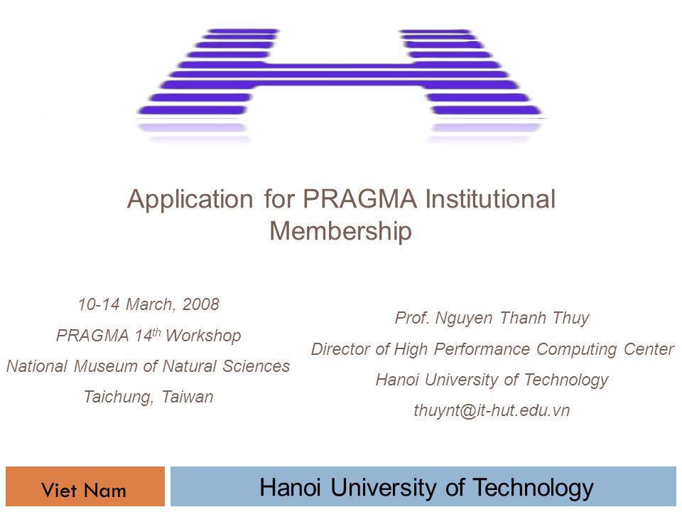 Application for PRAGMA Institutional Membership Prof. Nguyen Thanh Thuy Director of High Performance Computing Center Hanoi University of Technology t