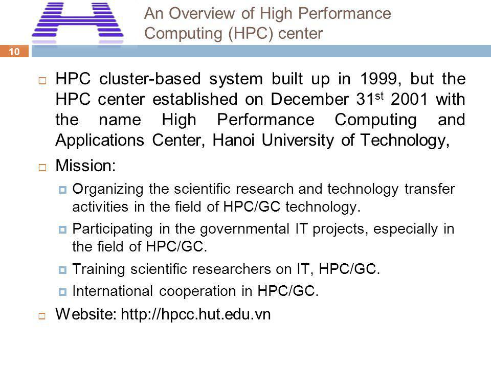 10 An Overview of High Performance Computing (HPC) center HPC cluster-based system built up in 1999, but the HPC center established on December 31 st 2001 with the name High Performance Computing and Applications Center, Hanoi University of Technology, Mission: Organizing the scientific research and technology transfer activities in the field of HPC/GC technology.