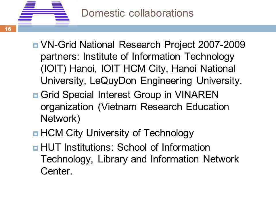 16 Domestic collaborations VN-Grid National Research Project 2007-2009 partners: Institute of Information Technology (IOIT) Hanoi, IOIT HCM City, Hano