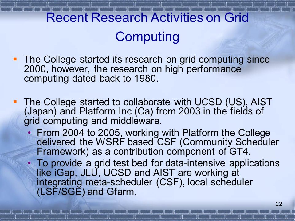 22 Recent Research Activities on Grid Computing The College started its research on grid computing since 2000, however, the research on high performan