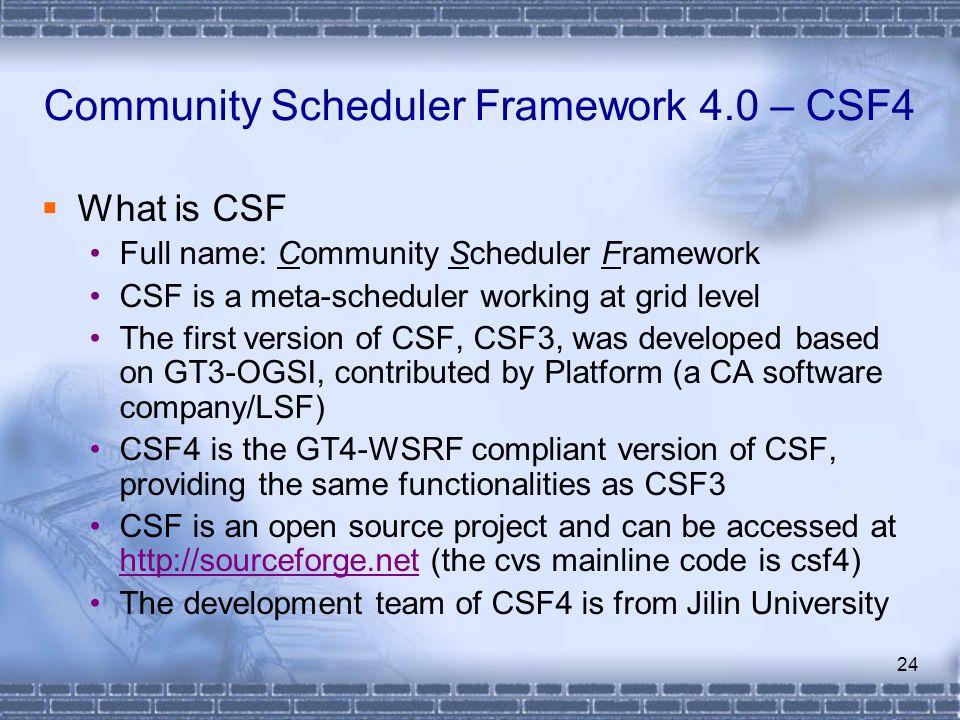 24 Community Scheduler Framework 4.0 – CSF4 What is CSF Full name: Community Scheduler Framework CSF is a meta-scheduler working at grid level The fir