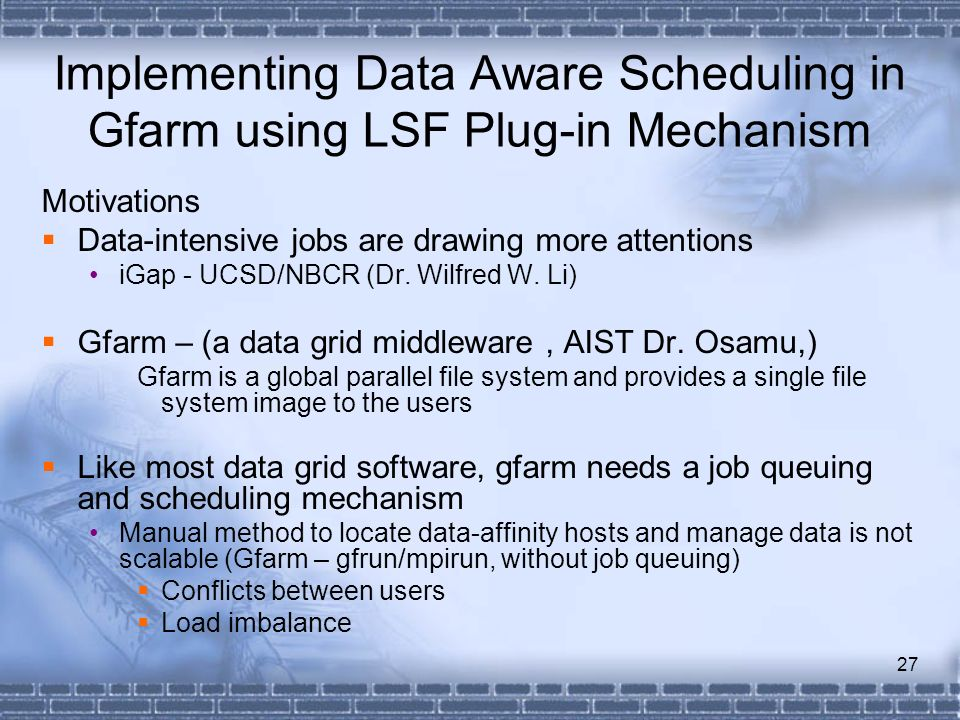 27 Implementing Data Aware Scheduling in Gfarm using LSF Plug-in Mechanism Motivations Data-intensive jobs are drawing more attentions iGap - UCSD/NBC
