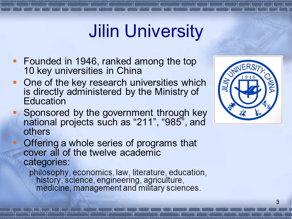 3 Jilin University Founded in 1946, ranked among the top 10 key universities in China One of the key research universities which is directly administe