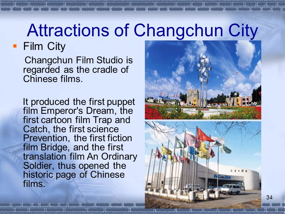 34 Attractions of Changchun City Film City Changchun Film Studio is regarded as the cradle of Chinese films. It produced the first puppet film Emperor