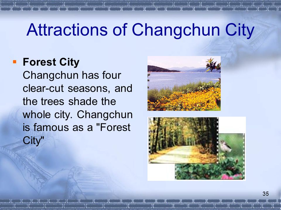 35 Attractions of Changchun City Forest City Changchun has four clear-cut seasons, and the trees shade the whole city. Changchun is famous as a