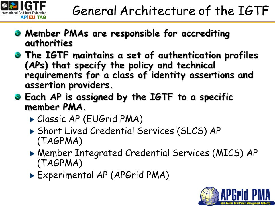 General Architecture of the IGTF Member PMAs are responsible for accrediting authorities The IGTF maintains a set of authentication profiles (APs) that specify the policy and technical requirements for a class of identity assertions and assertion providers.