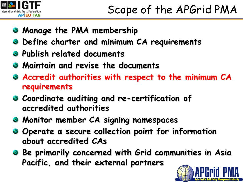 Scope of the APGrid PMA Manage the PMA membership Define charter and minimum CA requirements Publish related documents Maintain and revise the documents Accredit authorities with respect to the minimum CA requirements Coordinate auditing and re-certification of accredited authorities Monitor member CA signing namespaces Operate a secure collection point for information about accredited CAs Be primarily concerned with Grid communities in Asia Pacific, and their external partners