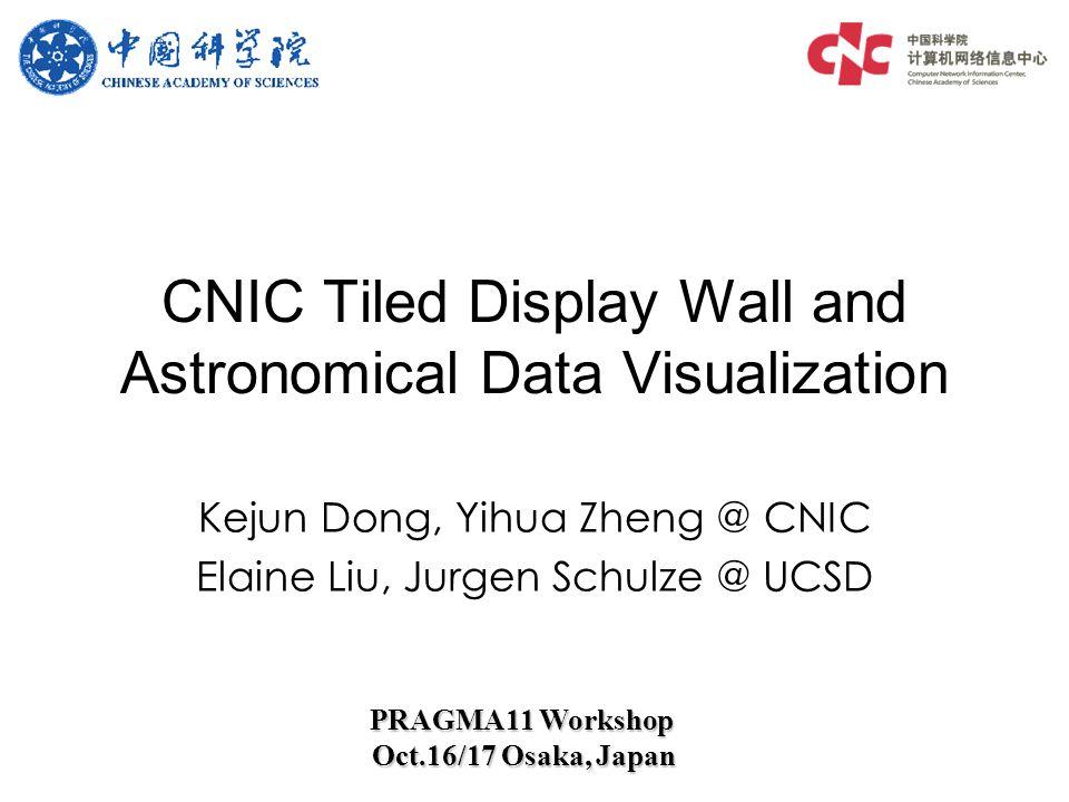 Kejun Dong, Yihua Zheng @ CNIC Elaine Liu, Jurgen Schulze @ UCSD CNIC Tiled Display Wall and Astronomical Data Visualization PRAGMA11 Workshop Oct.16/17 Osaka, Japan