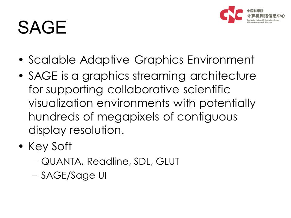 SAGE Scalable Adaptive Graphics Environment SAGE is a graphics streaming architecture for supporting collaborative scientific visualization environments with potentially hundreds of megapixels of contiguous display resolution.