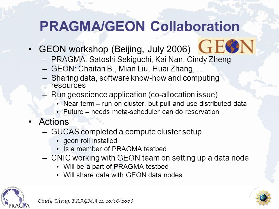 Cindy Zheng, PRAGMA 11, 10/16/2006 PRAGMA/GEON Collaboration GEON workshop (Beijing, July 2006) –PRAGMA: Satoshi Sekiguchi, Kai Nan, Cindy Zheng –GEON: Chaitan B., Mian Liu, Huai Zhang, … –Sharing data, software know-how and computing resources –Run geoscience application (co-allocation issue) Near term – run on cluster, but pull and use distributed data Future – needs meta-scheduler can do reservation Actions –GUCAS completed a compute cluster setup geon roll installed Is a member of PRAGMA testbed –CNIC working with GEON team on setting up a data node Will be a part of PRAGMA testbed Will share data with GEON data nodes