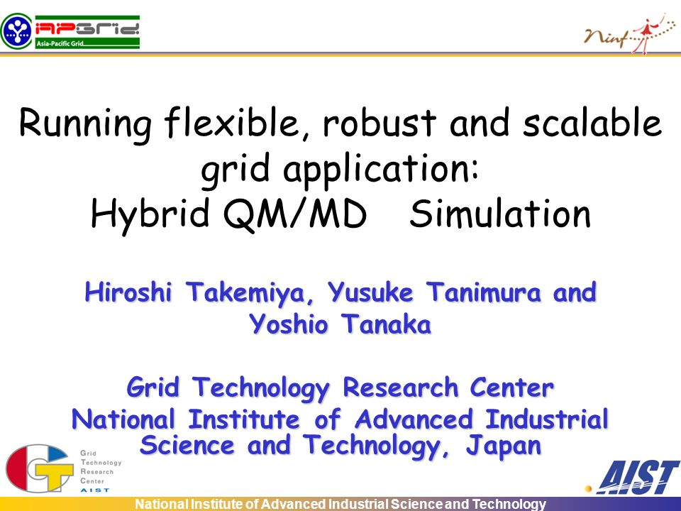 National Institute of Advanced Industrial Science and Technology Running flexible, robust and scalable grid application: Hybrid QM/MD Simulation Hiroshi Takemiya, Yusuke Tanimura and Yoshio Tanaka Grid Technology Research Center National Institute of Advanced Industrial Science and Technology, Japan