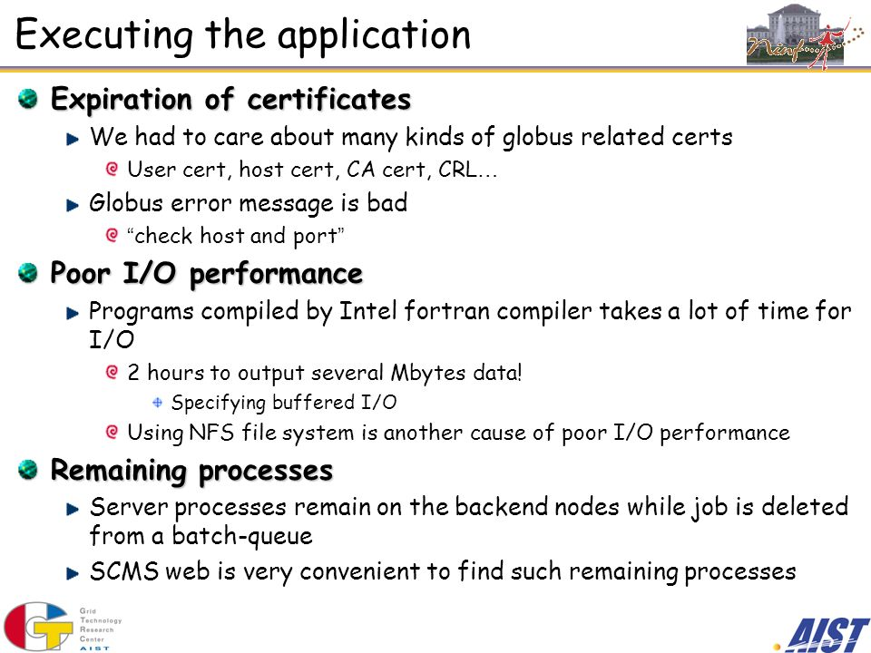 Executing the application Expiration of certificates We had to care about many kinds of globus related certs User cert, host cert, CA cert, CRL … Glob