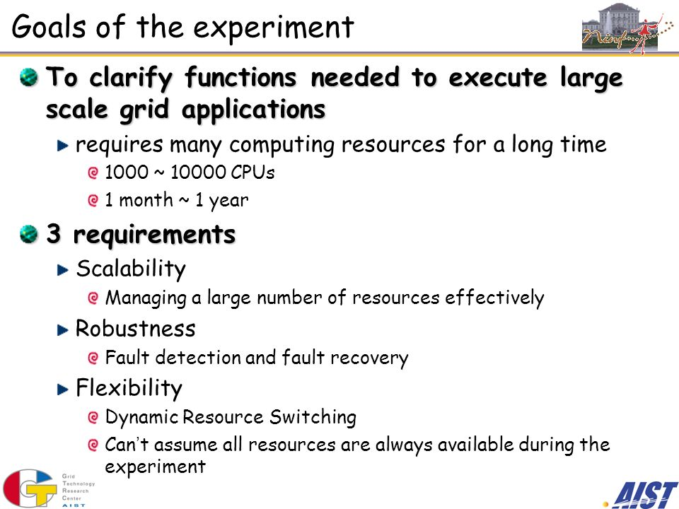 Goals of the experiment To clarify functions needed to execute large scale grid applications requires many computing resources for a long time 1000 ~ CPUs 1 month ~ 1 year 3 requirements Scalability Managing a large number of resources effectively Robustness Fault detection and fault recovery Flexibility Dynamic Resource Switching Can t assume all resources are always available during the experiment