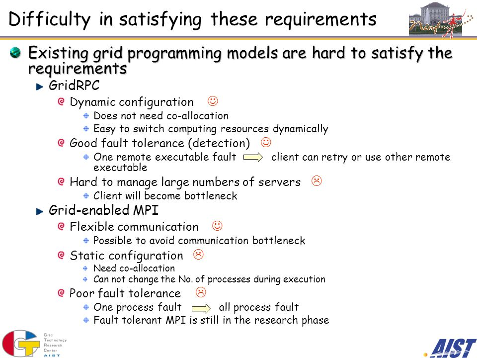 Difficulty in satisfying these requirements Existing grid programming models are hard to satisfy the requirements GridRPC Dynamic configuration Does not need co-allocation Easy to switch computing resources dynamically Good fault tolerance (detection) One remote executable fault client can retry or use other remote executable Hard to manage large numbers of servers Client will become bottleneck Grid-enabled MPI Flexible communication Possible to avoid communication bottleneck Static configuration Need co-allocation Can not change the No.