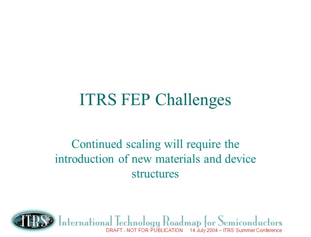 DRAFT - NOT FOR PUBLICATION 14 July 2004 – ITRS Summer Conference ITRS FEP Challenges Continued scaling will require the introduction of new materials and device structures