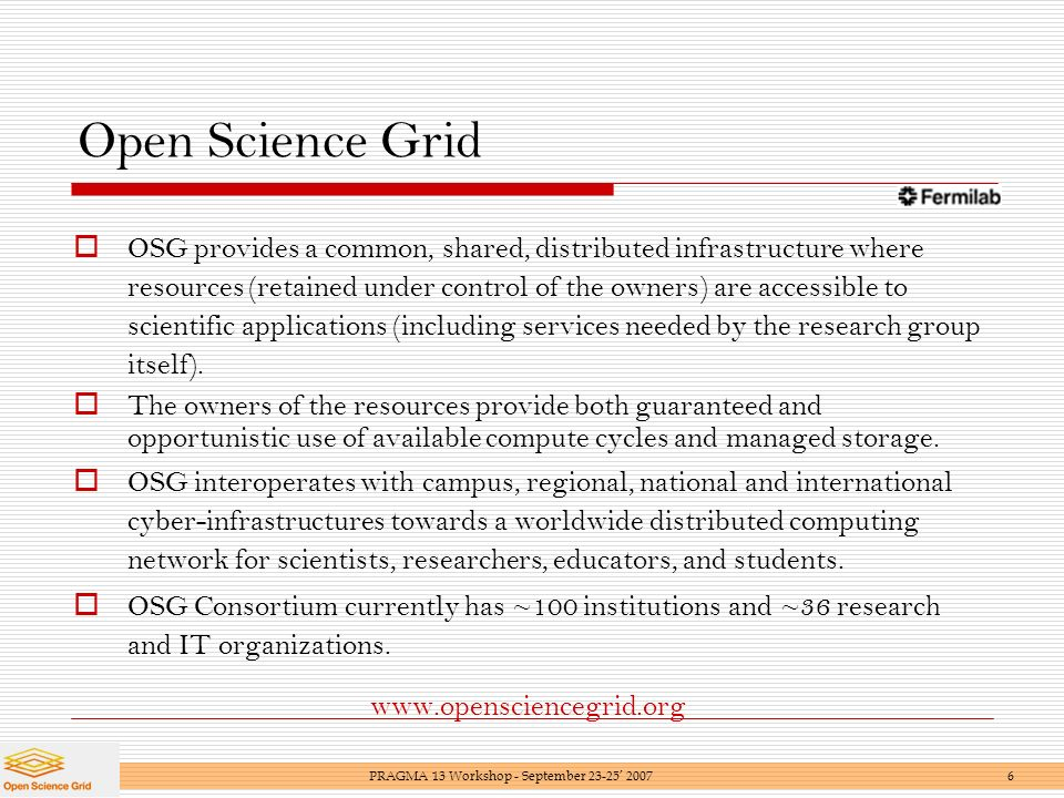 Open Science Grid OSG provides a common, shared, distributed infrastructure where resources (retained under control of the owners) are accessible to scientific applications (including services needed by the research group itself).
