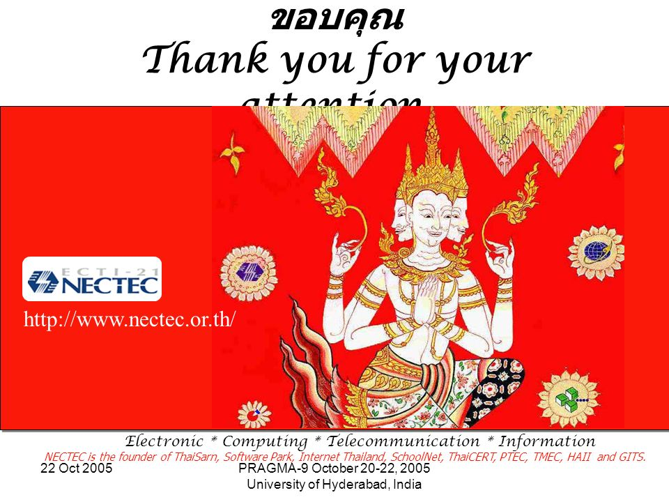 22 Oct 2005PRAGMA-9 October 20-22, 2005 University of Hyderabad, India Thank you for your attention. http://www.nectec.or.th/ Electronic * Computing *
