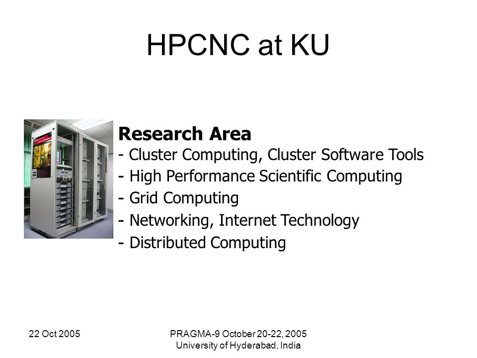 22 Oct 2005PRAGMA-9 October 20-22, 2005 University of Hyderabad, India HPCNC at KU Research Area - Cluster Computing, Cluster Software Tools - High Pe