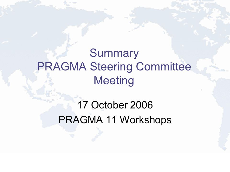 Summary PRAGMA Steering Committee Meeting 17 October 2006 PRAGMA 11 Workshops