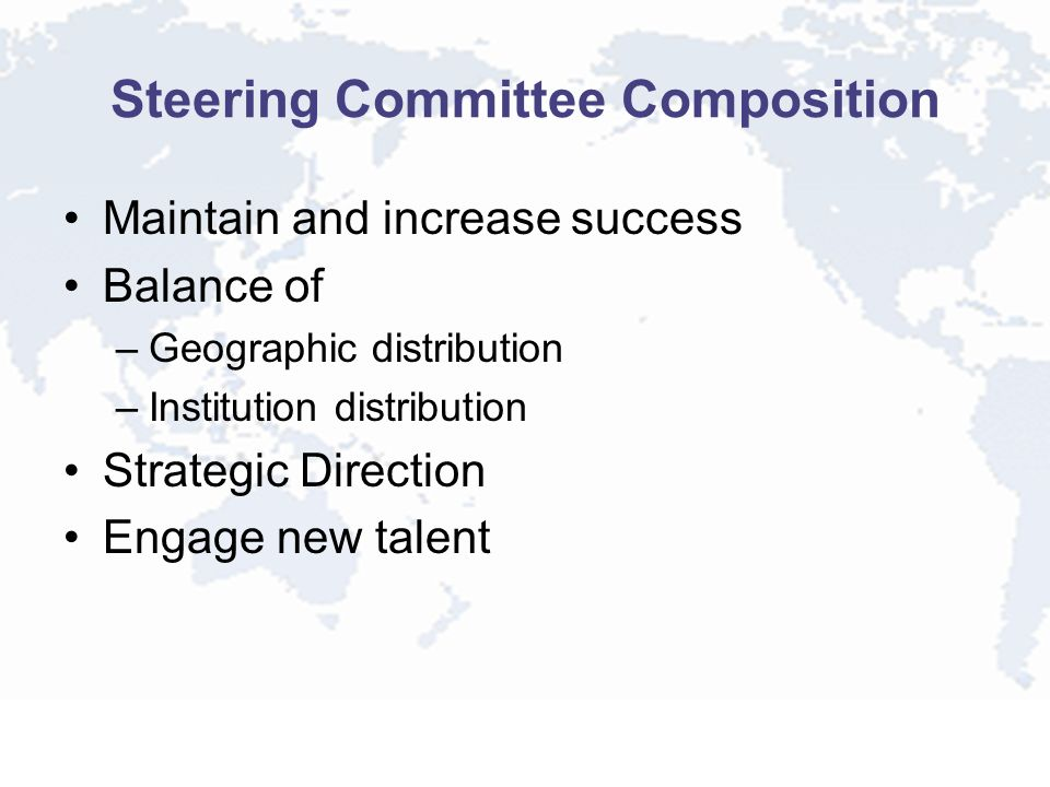 Steering Committee Composition Maintain and increase success Balance of –Geographic distribution –Institution distribution Strategic Direction Engage