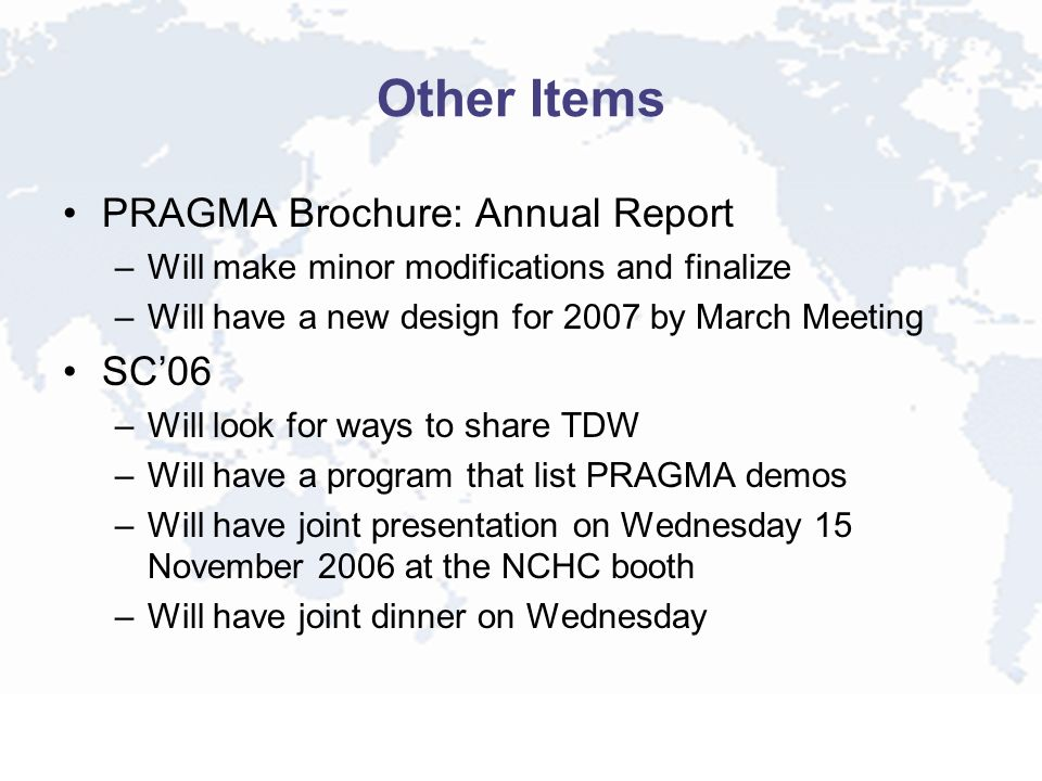 Other Items PRAGMA Brochure: Annual Report –Will make minor modifications and finalize –Will have a new design for 2007 by March Meeting SC06 –Will look for ways to share TDW –Will have a program that list PRAGMA demos –Will have joint presentation on Wednesday 15 November 2006 at the NCHC booth –Will have joint dinner on Wednesday