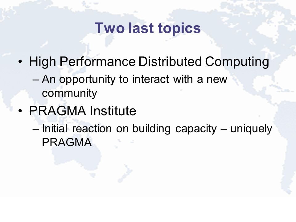 Two last topics High Performance Distributed Computing –An opportunity to interact with a new community PRAGMA Institute –Initial reaction on building