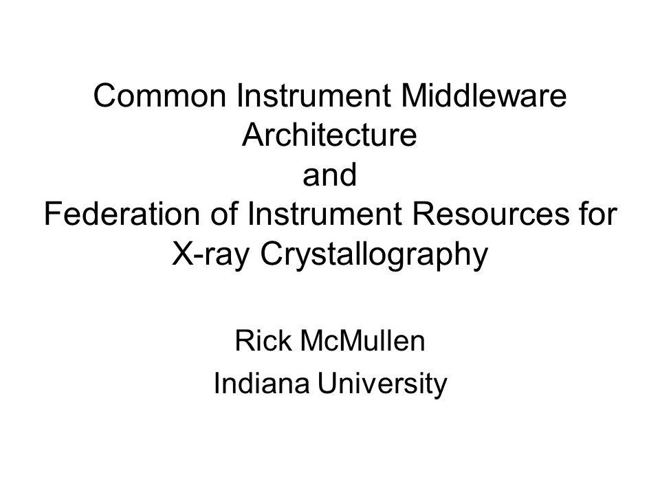 Common Instrument Middleware Architecture and Federation of Instrument Resources for X-ray Crystallography Rick McMullen Indiana University