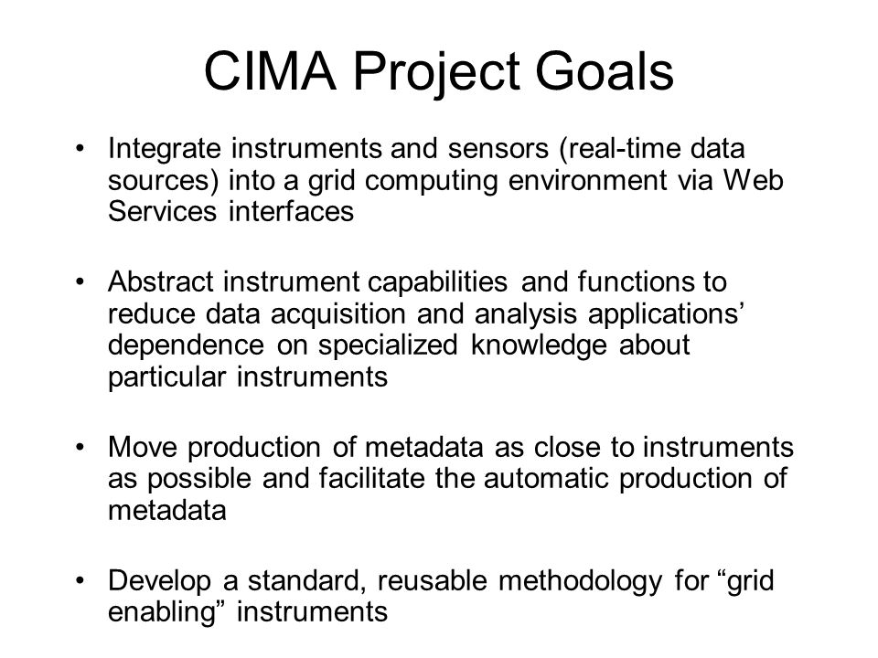 CIMA Project Goals Integrate instruments and sensors (real-time data sources) into a grid computing environment via Web Services interfaces Abstract instrument capabilities and functions to reduce data acquisition and analysis applications dependence on specialized knowledge about particular instruments Move production of metadata as close to instruments as possible and facilitate the automatic production of metadata Develop a standard, reusable methodology for grid enabling instruments