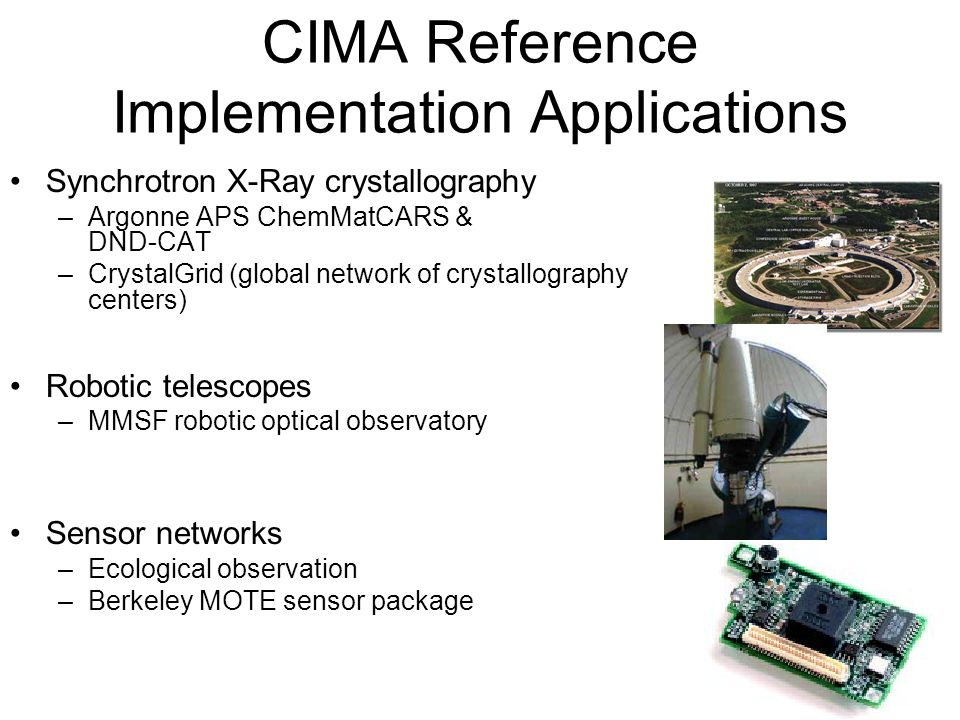 CIMA Reference Implementation Applications Synchrotron X-Ray crystallography –Argonne APS ChemMatCARS & DND-CAT –CrystalGrid (global network of crystallography centers) Robotic telescopes –MMSF robotic optical observatory Sensor networks –Ecological observation –Berkeley MOTE sensor package