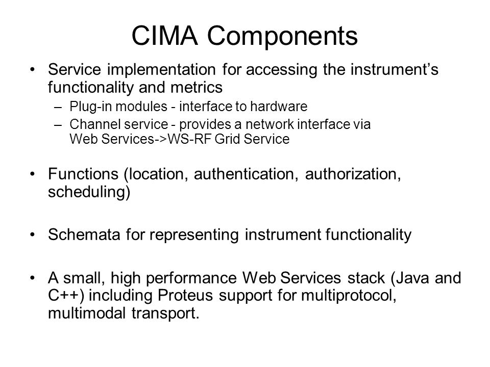 CIMA Components Service implementation for accessing the instruments functionality and metrics –Plug-in modules - interface to hardware –Channel service - provides a network interface via Web Services->WS-RF Grid Service Functions (location, authentication, authorization, scheduling) Schemata for representing instrument functionality A small, high performance Web Services stack (Java and C++) including Proteus support for multiprotocol, multimodal transport.