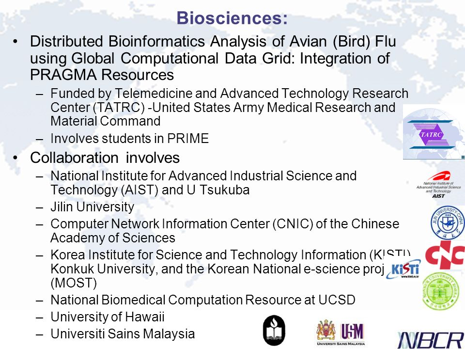 Biosciences: Distributed Bioinformatics Analysis of Avian (Bird) Flu using Global Computational Data Grid: Integration of PRAGMA Resources –Funded by