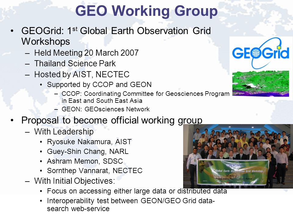 GEO Working Group GEOGrid: 1 st Global Earth Observation Grid Workshops –Held Meeting 20 March 2007 –Thailand Science Park –Hosted by AIST, NECTEC Sup