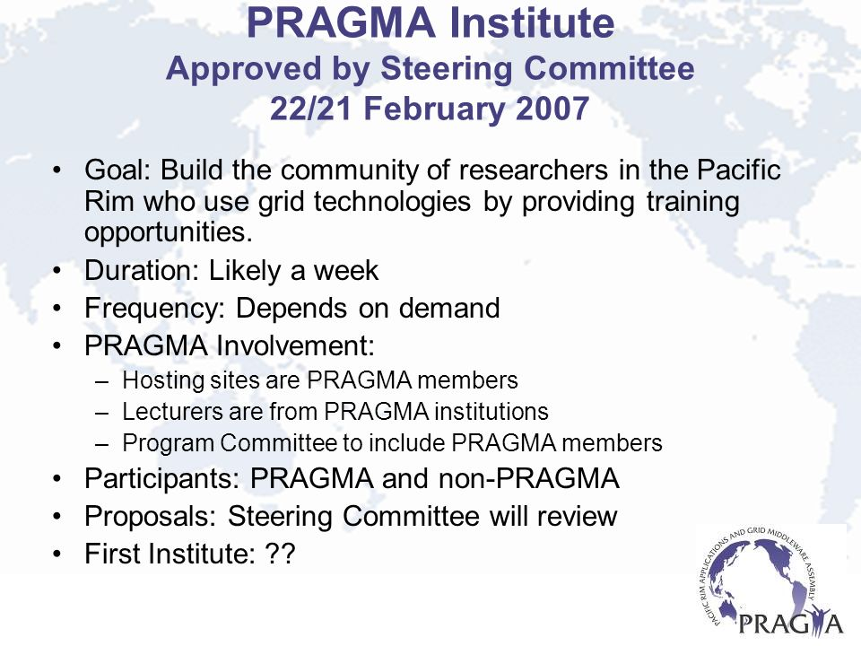PRAGMA Institute Approved by Steering Committee 22/21 February 2007 Goal: Build the community of researchers in the Pacific Rim who use grid technolog