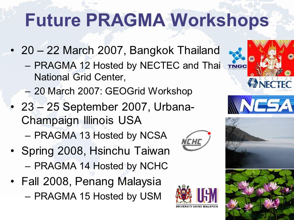 Future PRAGMA Workshops 20 – 22 March 2007, Bangkok Thailand –PRAGMA 12 Hosted by NECTEC and Thai National Grid Center, –20 March 2007: GEOGrid Workshop 23 – 25 September 2007, Urbana- Champaign Illinois USA –PRAGMA 13 Hosted by NCSA Spring 2008, Hsinchu Taiwan –PRAGMA 14 Hosted by NCHC Fall 2008, Penang Malaysia –PRAGMA 15 Hosted by USM