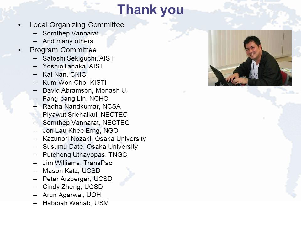 Thank you Local Organizing Committee –Sornthep Vannarat –And many others Program Committee –Satoshi Sekiguchi, AIST –YoshioTanaka, AIST –Kai Nan, CNIC –Kum Won Cho, KISTI –David Abramson, Monash U.