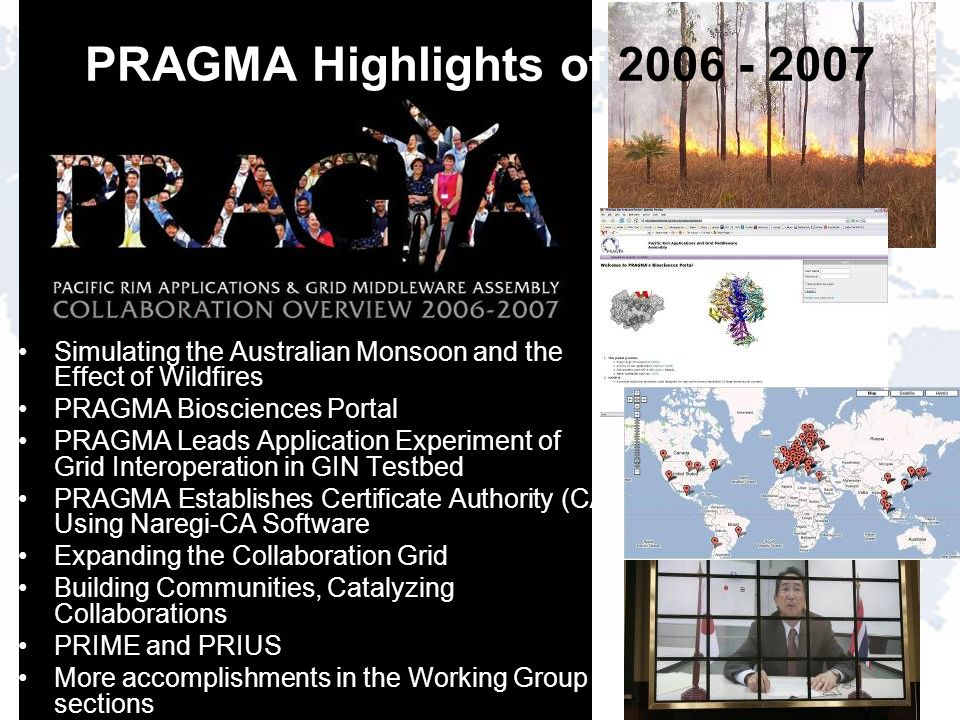 PRAGMA Highlights of Simulating the Australian Monsoon and the Effect of Wildfires PRAGMA Biosciences Portal PRAGMA Leads Application Experiment of Grid Interoperation in GIN Testbed PRAGMA Establishes Certificate Authority (CA) Using Naregi-CA Software Expanding the Collaboration Grid Building Communities, Catalyzing Collaborations PRIME and PRIUS More accomplishments in the Working Group sections