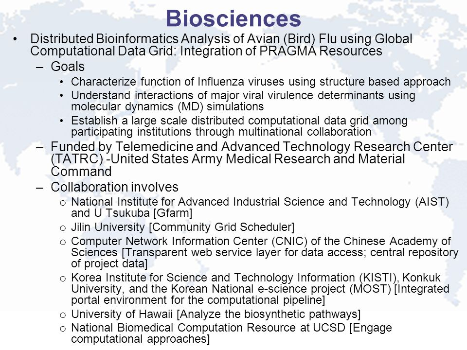 Biosciences Distributed Bioinformatics Analysis of Avian (Bird) Flu using Global Computational Data Grid: Integration of PRAGMA Resources –Goals Characterize function of Influenza viruses using structure based approach Understand interactions of major viral virulence determinants using molecular dynamics (MD) simulations Establish a large scale distributed computational data grid among participating institutions through multinational collaboration –Funded by Telemedicine and Advanced Technology Research Center (TATRC) -United States Army Medical Research and Material Command –Collaboration involves o National Institute for Advanced Industrial Science and Technology (AIST) and U Tsukuba [Gfarm] o Jilin University [Community Grid Scheduler] o Computer Network Information Center (CNIC) of the Chinese Academy of Sciences [Transparent web service layer for data access; central repository of project data] o Korea Institute for Science and Technology Information (KISTI), Konkuk University, and the Korean National e-science project (MOST) [Integrated portal environment for the computational pipeline] o University of Hawaii [Analyze the biosynthetic pathways] o National Biomedical Computation Resource at UCSD [Engage computational approaches]
