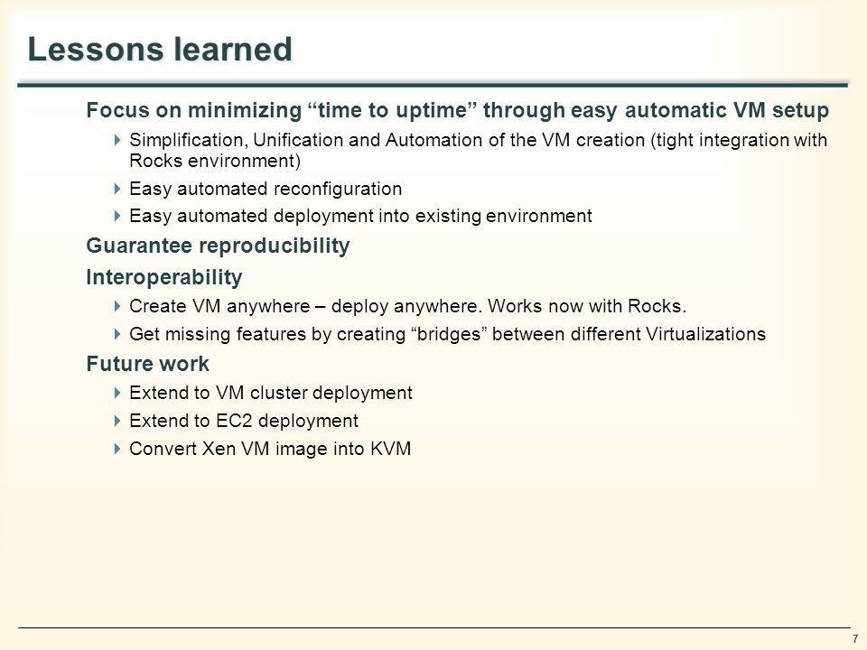 7 Lessons learned Focus on minimizing time to uptime through easy automatic VM setup Simplification, Unification and Automation of the VM creation (tight integration with Rocks environment) Easy automated reconfiguration Easy automated deployment into existing environment Guarantee reproducibility Interoperability Create VM anywhere – deploy anywhere.