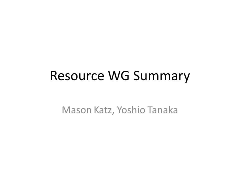 Resource WG Summary Mason Katz, Yoshio Tanaka
