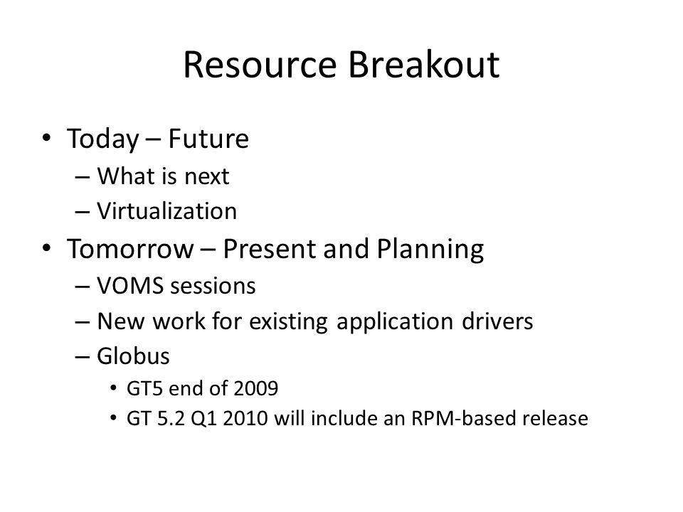 Resource Breakout Today – Future – What is next – Virtualization Tomorrow – Present and Planning – VOMS sessions – New work for existing application drivers – Globus GT5 end of 2009 GT 5.2 Q1 2010 will include an RPM-based release