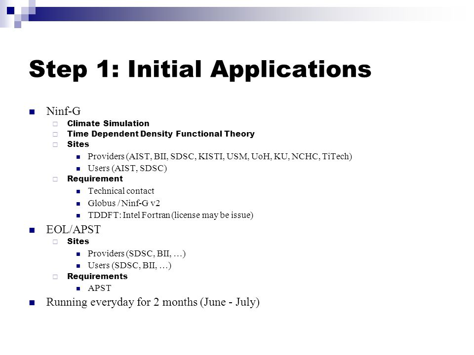 Step 1: Initial Applications Ninf-G Climate Simulation Time Dependent Density Functional Theory Sites Providers (AIST, BII, SDSC, KISTI, USM, UoH, KU, NCHC, TiTech) Users (AIST, SDSC) Requirement Technical contact Globus / Ninf-G v2 TDDFT: Intel Fortran (license may be issue) EOL/APST Sites Providers (SDSC, BII, …) Users (SDSC, BII, …) Requirements APST Running everyday for 2 months (June - July)