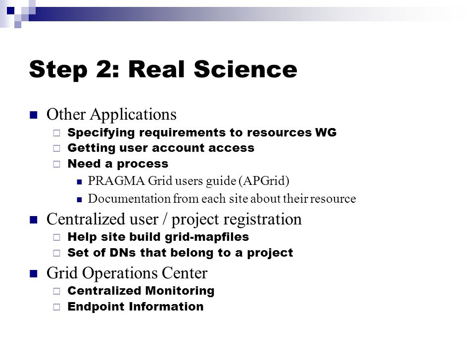Step 2: Real Science Other Applications Specifying requirements to resources WG Getting user account access Need a process PRAGMA Grid users guide (AP